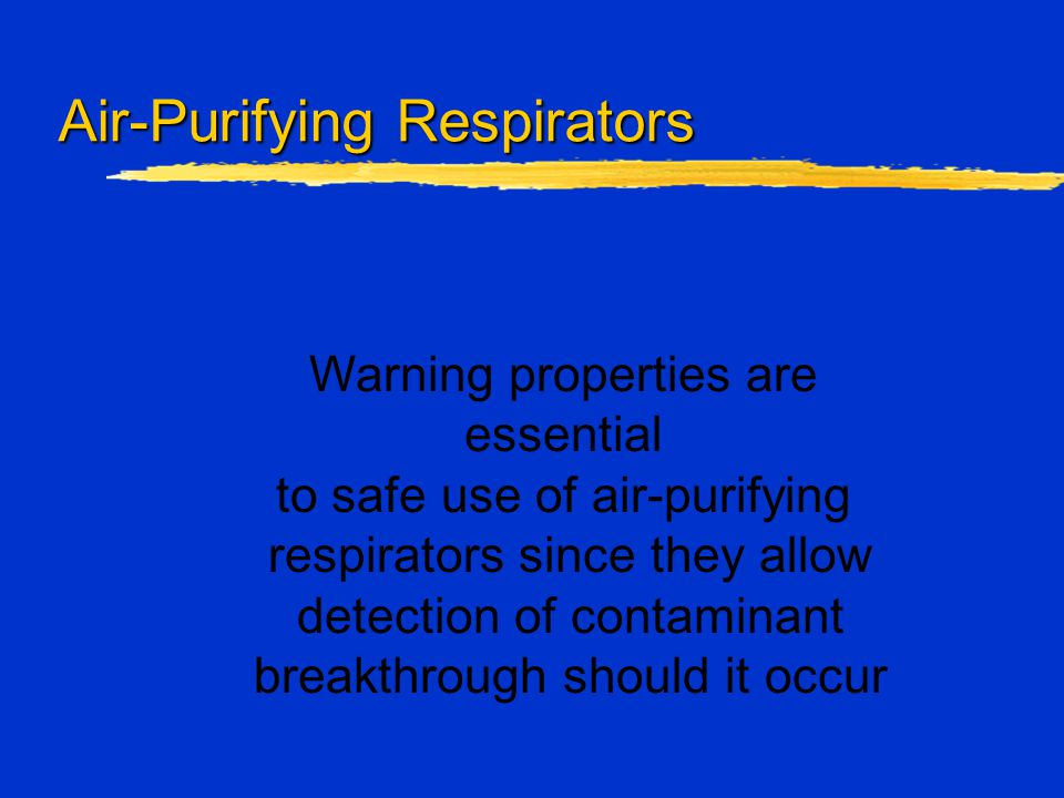 Air-Purifying Respirators Warning properties are essential to safe use of air-purifying respirators since they allow detection of contaminant breakthr