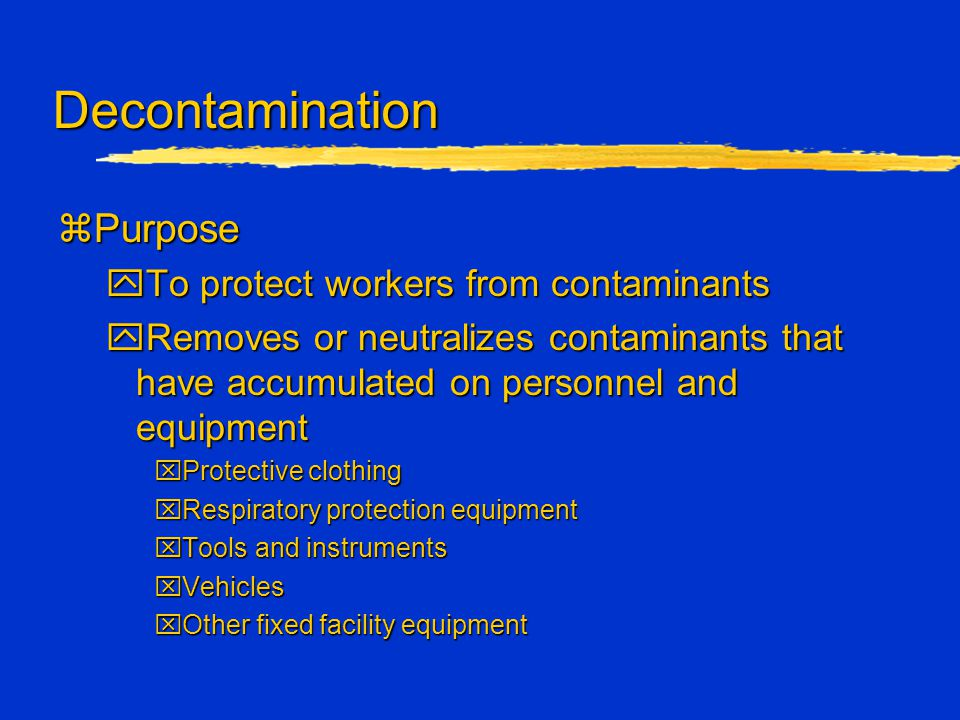 Decontamination zPurpose yTo protect workers from contaminants yRemoves or neutralizes contaminants that have accumulated on personnel and equipment x