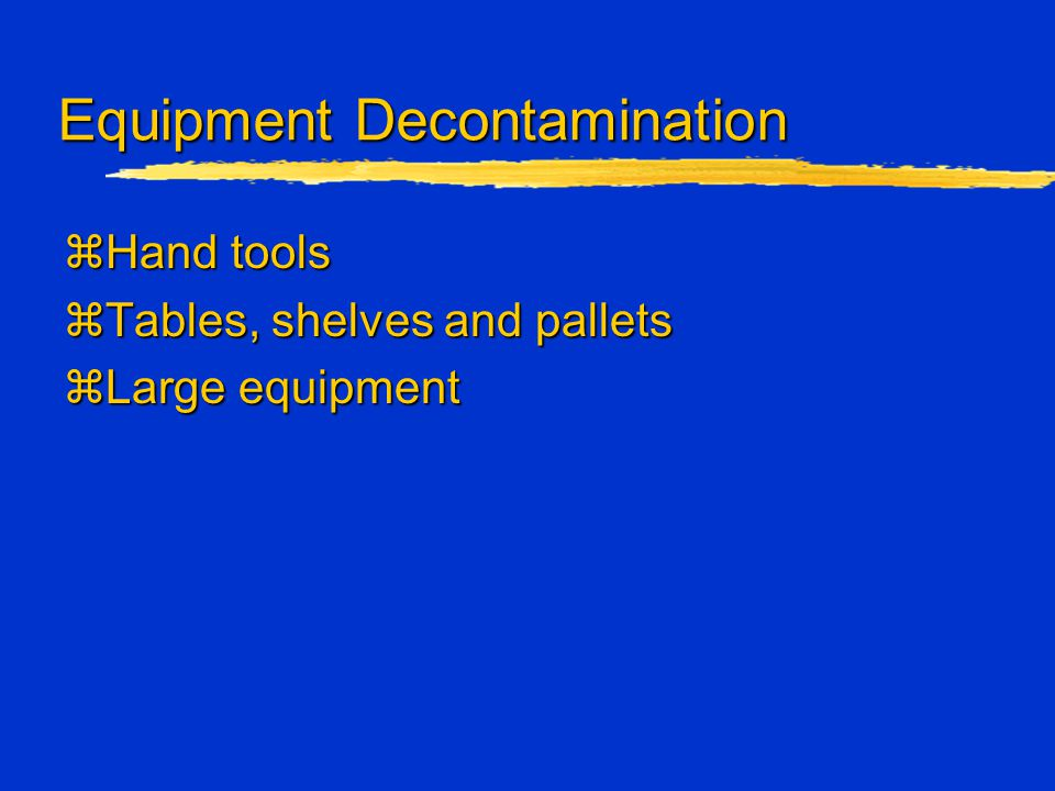Equipment Decontamination zHand tools zTables, shelves and pallets zLarge equipment