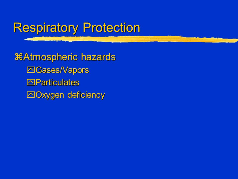 Respiratory Protection zAtmospheric hazards yGases/Vapors yParticulates yOxygen deficiency