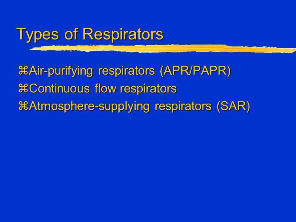 Types of Respirators zAir-purifying respirators (APR/PAPR) zContinuous flow respirators zAtmosphere-supplying respirators (SAR)