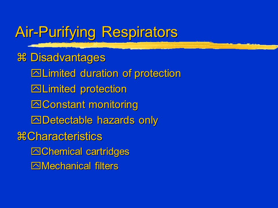 Air-Purifying Respirators z Disadvantages yLimited duration of protection yLimited protection yConstant monitoring yDetectable hazards only zCharacter
