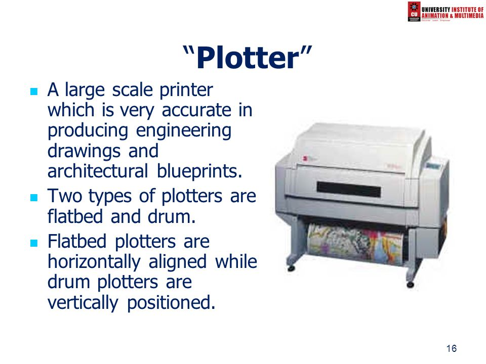 16 Plotter A large scale printer which is very accurate in producing engineering drawings and architectural blueprints. Two types of plotters are flat