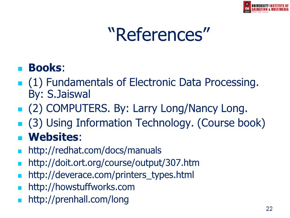 22 References Books: (1) Fundamentals of Electronic Data Processing. By: S.Jaiswal (2) COMPUTERS. By: Larry Long/Nancy Long. (3) Using Information Tec