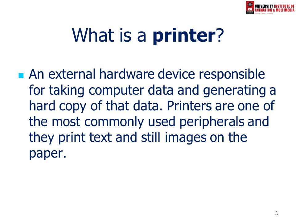 3 What is a printer? An external hardware device responsible for taking computer data and generating a hard copy of that data. Printers are one of the