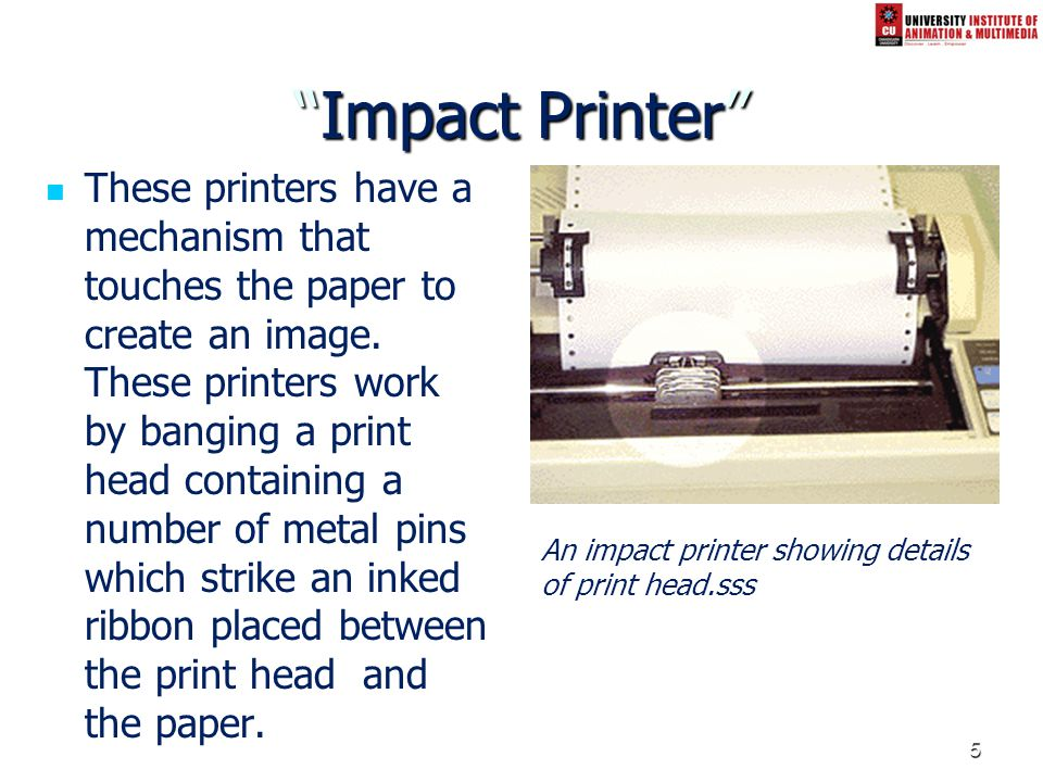 5 Impact PrinterImpact Printer These printers have a mechanism that touches the paper to create an image. These printers work by banging a print head