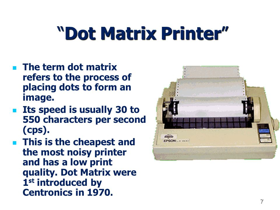 7 Dot Matrix Printer Dot Matrix Printer The term dot matrix refers to the process of placing dots to form an image. Its speed is usually 30 to 550 cha
