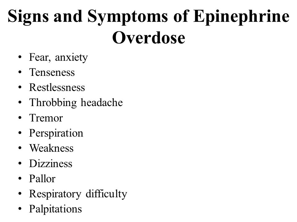 Signs and Symptoms of Epinephrine Overdose Fear, anxiety Tenseness Restlessness Throbbing headache Tremor Perspiration Weakness Dizziness Pallor Respiratory difficulty Palpitations