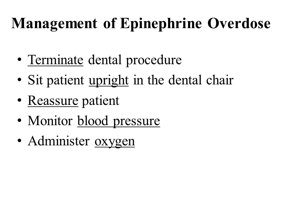 Management of Epinephrine Overdose Terminate dental procedure Sit patient upright in the dental chair Reassure patient Monitor blood pressure Administer oxygen