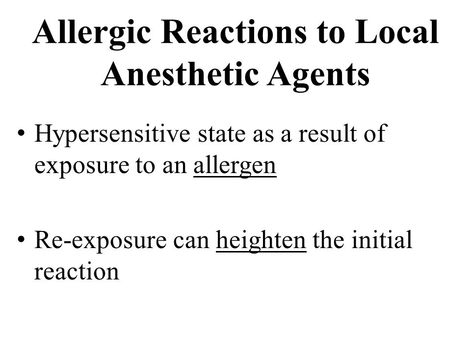 Allergic Reactions to Local Anesthetic Agents Hypersensitive state as a result of exposure to an allergen Re-exposure can heighten the initial reaction