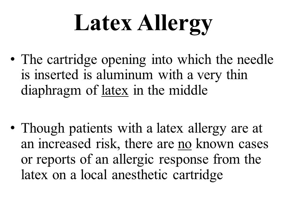 Latex Allergy The cartridge opening into which the needle is inserted is aluminum with a very thin diaphragm of latex in the middle Though patients with a latex allergy are at an increased risk, there are no known cases or reports of an allergic response from the latex on a local anesthetic cartridge