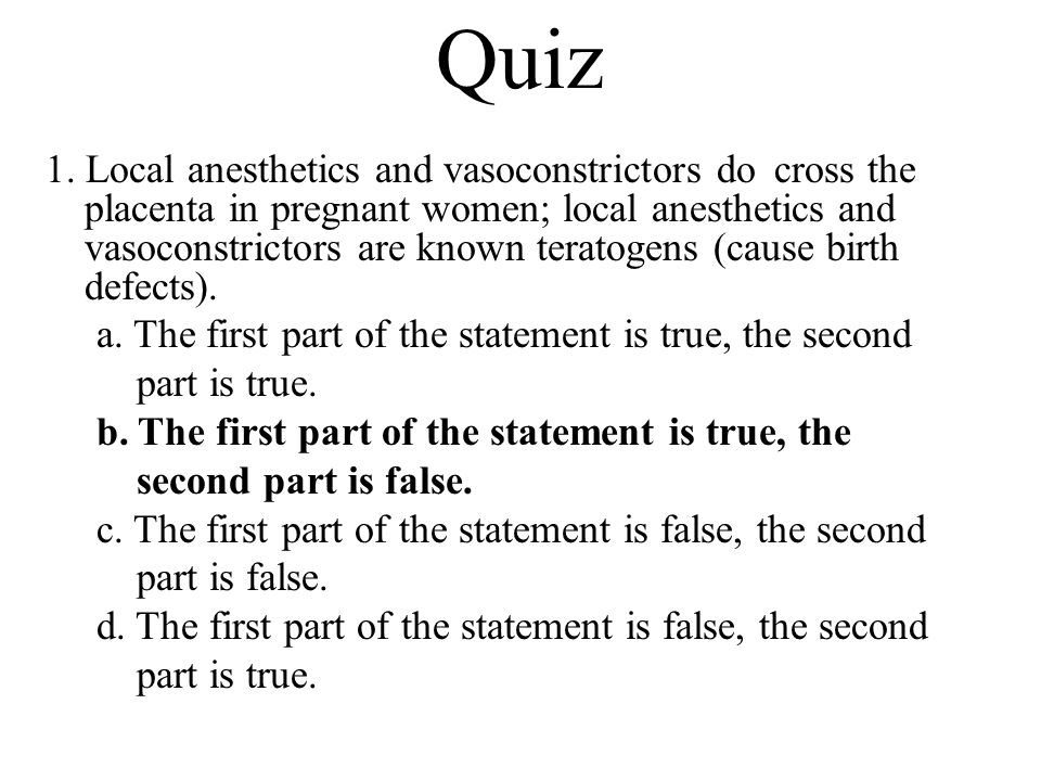 Quiz 1. Local anesthetics and vasoconstrictors do cross the placenta in pregnant women; local anesthetics and vasoconstrictors are known teratogens (c