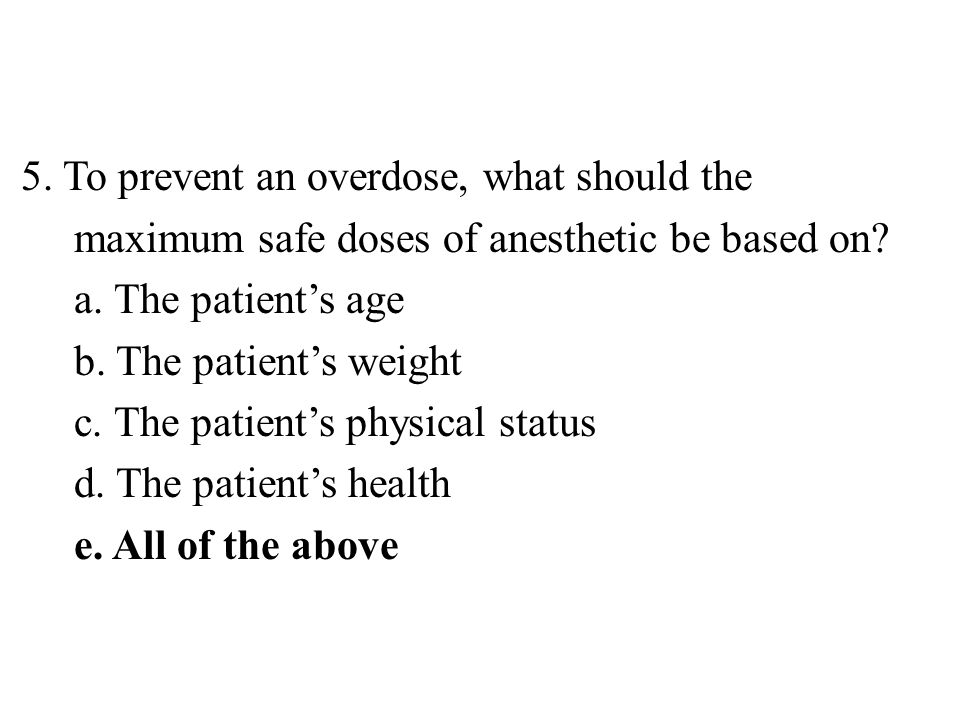 5.To prevent an overdose, what should the maximum safe doses of anesthetic be based on.