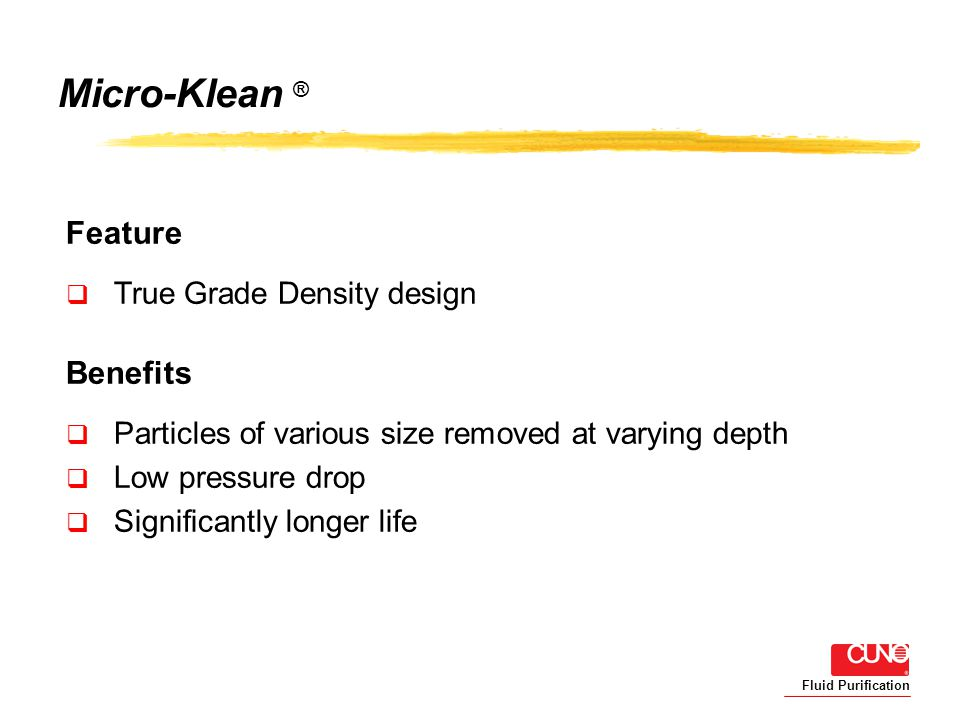 Fluid Purification Micro-Klean ® Feature True Grade Density design Benefits Particles of various size removed at varying depth Low pressure drop Significantly longer life