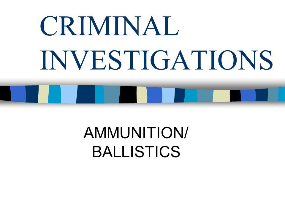 CRIMINAL INVESTIGATIONS AMMUNITION/ BALLISTICS