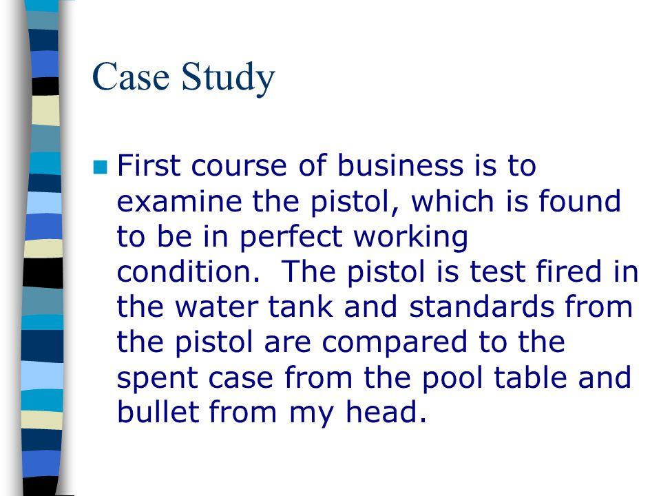 Case Study First course of business is to examine the pistol, which is found to be in perfect working condition. The pistol is test fired in the water