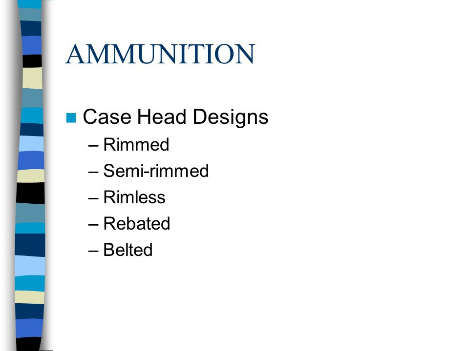 AMMUNITION Case Head Designs –Rimmed –Semi-rimmed –Rimless –Rebated –Belted