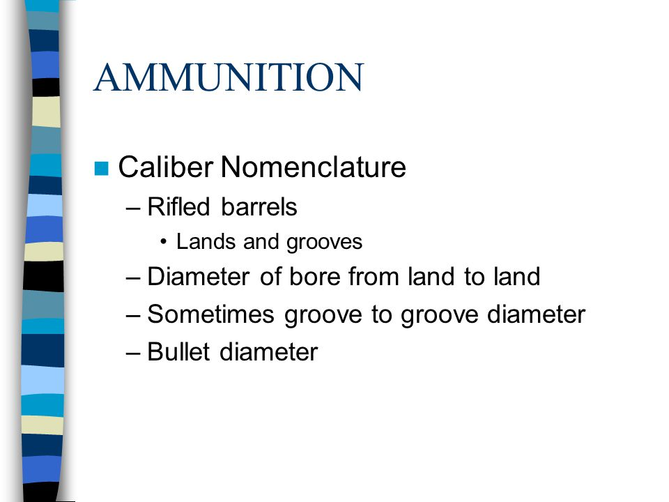 AMMUNITION Caliber Nomenclature –Rifled barrels Lands and grooves –Diameter of bore from land to land –Sometimes groove to groove diameter –Bullet dia