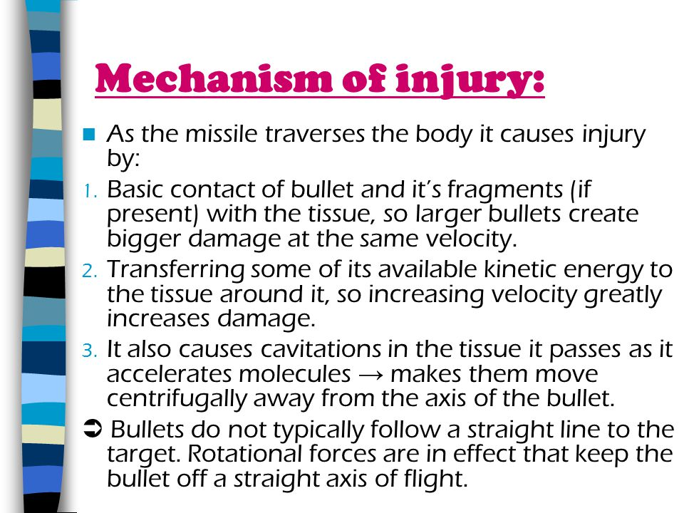 Mechanism of injury: As the missile traverses the body it causes injury by: 1. Basic contact of bullet and its fragments (if present) with the tissue,