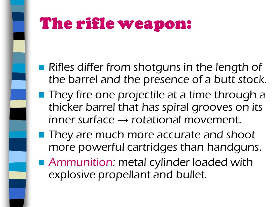The rifle weapon: Rifles differ from shotguns in the length of the barrel and the presence of a butt stock. They fire one projectile at a time through