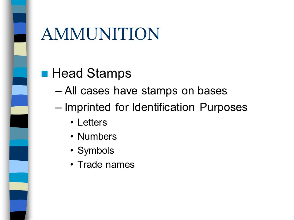AMMUNITION Head Stamps –All cases have stamps on bases –Imprinted for Identification Purposes Letters Numbers Symbols Trade names