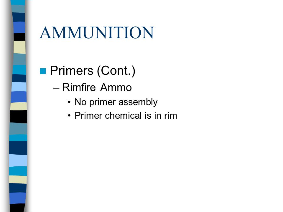 AMMUNITION Primers (Cont.) –Rimfire Ammo No primer assembly Primer chemical is in rim