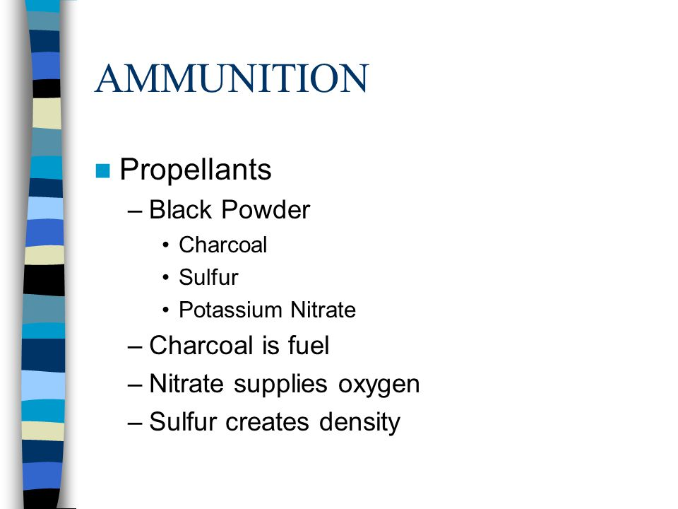 AMMUNITION Propellants –Black Powder Charcoal Sulfur Potassium Nitrate –Charcoal is fuel –Nitrate supplies oxygen –Sulfur creates density