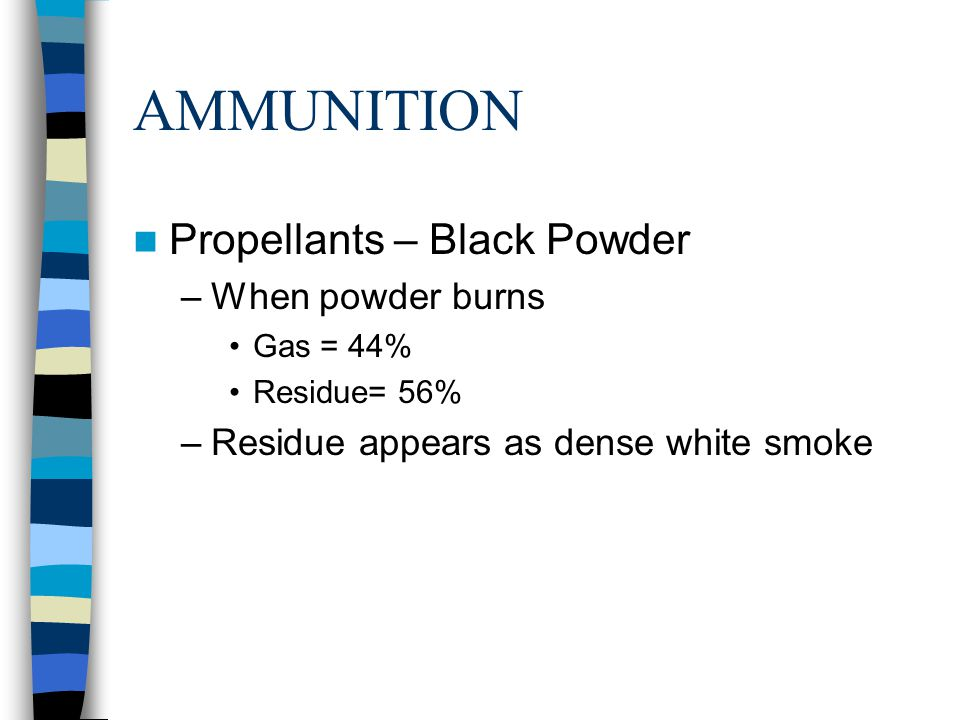 AMMUNITION Propellants – Black Powder –When powder burns Gas = 44% Residue= 56% –Residue appears as dense white smoke