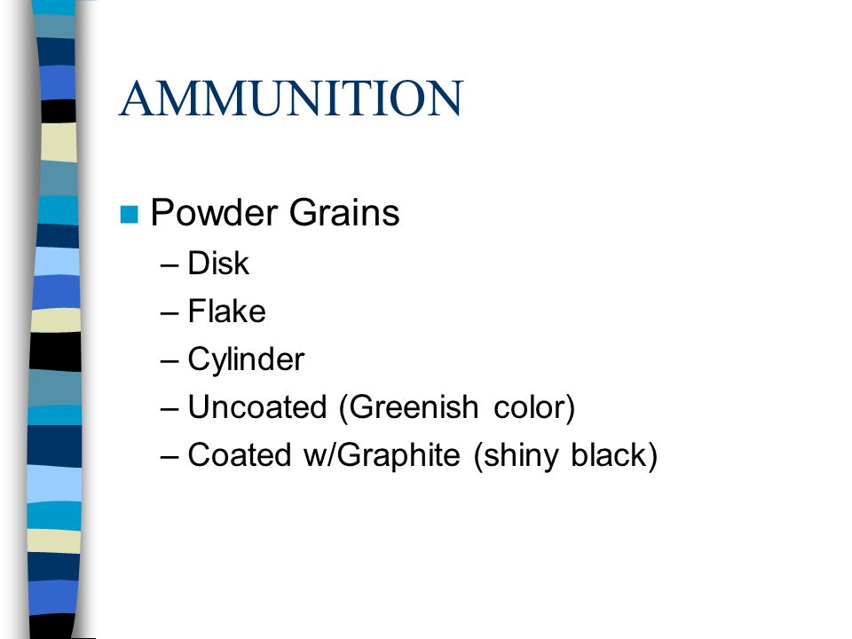 AMMUNITION Powder Grains –Disk –Flake –Cylinder –Uncoated (Greenish color) –Coated w/Graphite (shiny black)