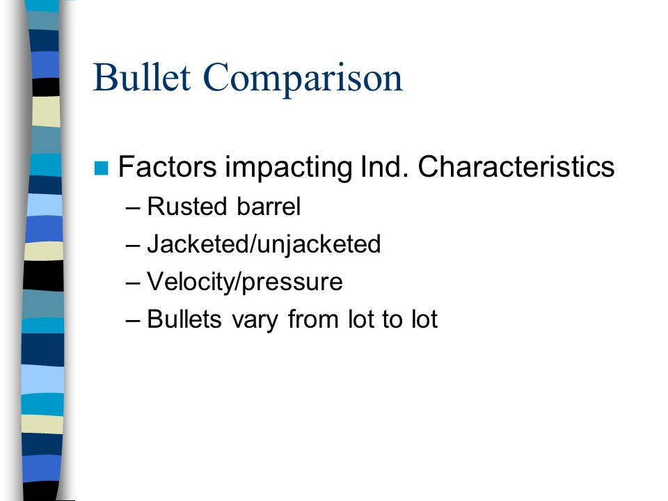 Bullet Comparison Factors impacting Ind. Characteristics –Rusted barrel –Jacketed/unjacketed –Velocity/pressure –Bullets vary from lot to lot