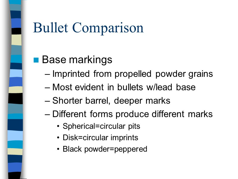 Bullet Comparison Base markings –Imprinted from propelled powder grains –Most evident in bullets w/lead base –Shorter barrel, deeper marks –Different