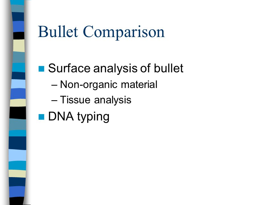 Bullet Comparison Surface analysis of bullet –Non-organic material –Tissue analysis DNA typing