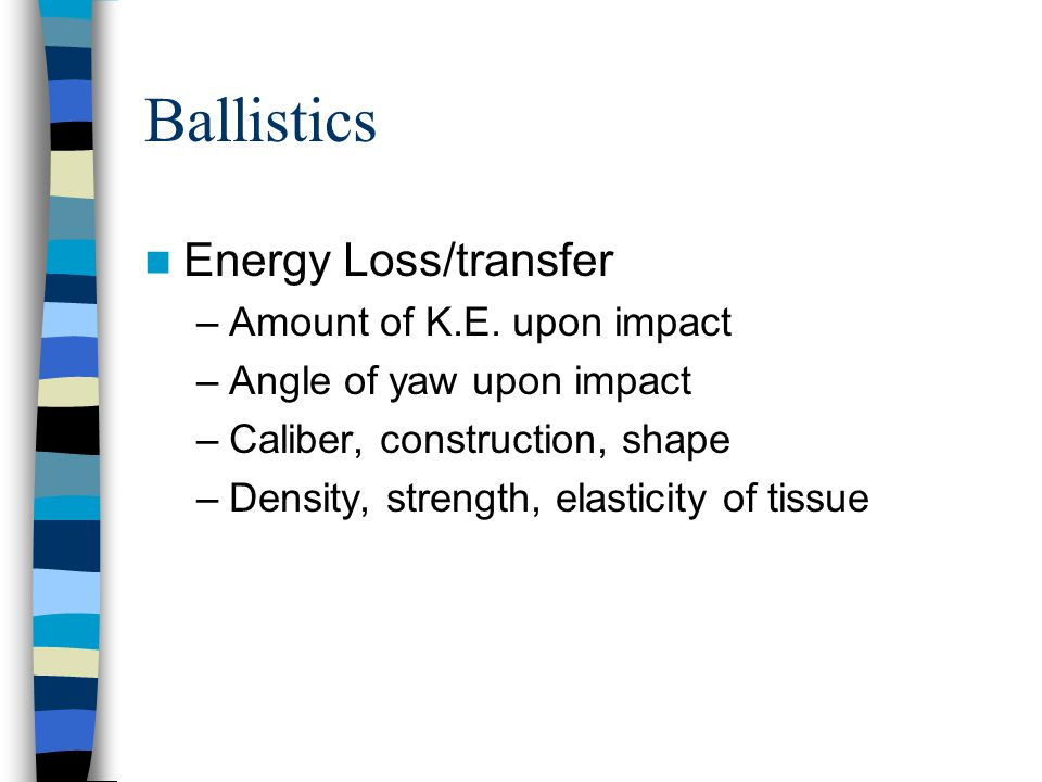 Ballistics Energy Loss/transfer –Amount of K.E. upon impact –Angle of yaw upon impact –Caliber, construction, shape –Density, strength, elasticity of