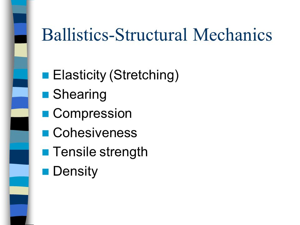 Ballistics-Structural Mechanics Elasticity (Stretching) Shearing Compression Cohesiveness Tensile strength Density