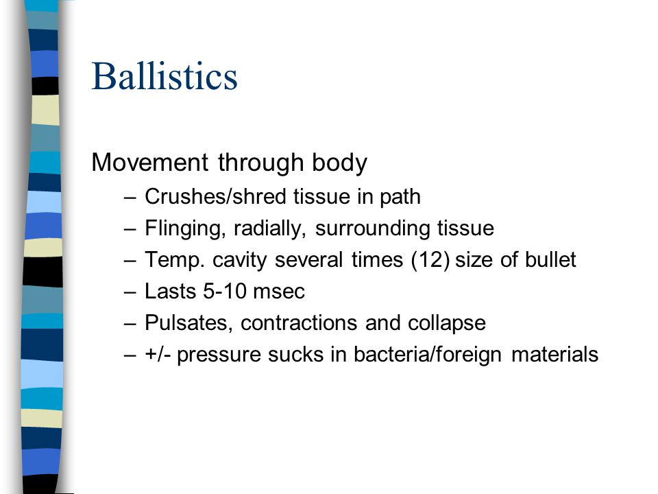 Ballistics Movement through body –Crushes/shred tissue in path –Flinging, radially, surrounding tissue –Temp. cavity several times (12) size of bullet
