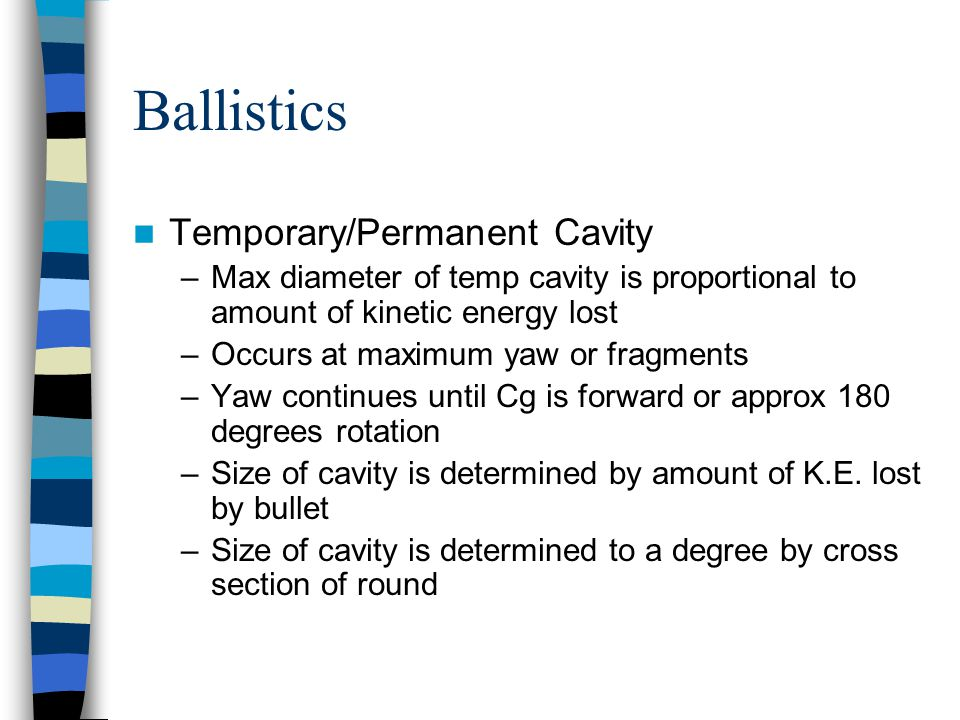 Temporary/Permanent Cavity –Max diameter of temp cavity is proportional to amount of kinetic energy lost –Occurs at maximum yaw or fragments –Yaw cont