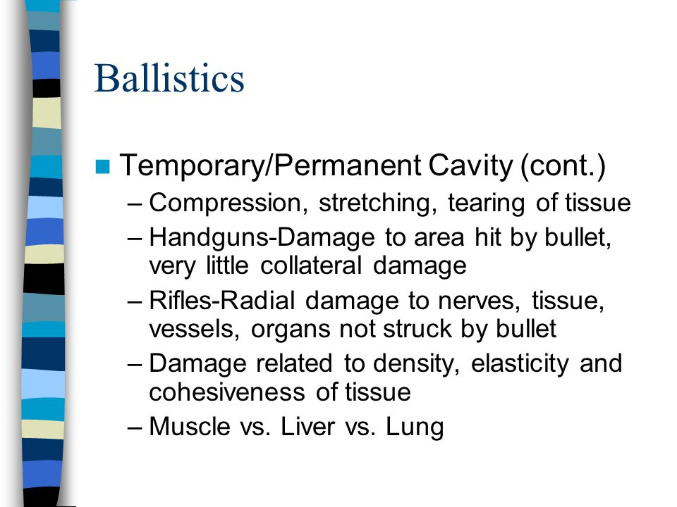 Ballistics Temporary/Permanent Cavity (cont.) –Compression, stretching, tearing of tissue –Handguns-Damage to area hit by bullet, very little collater