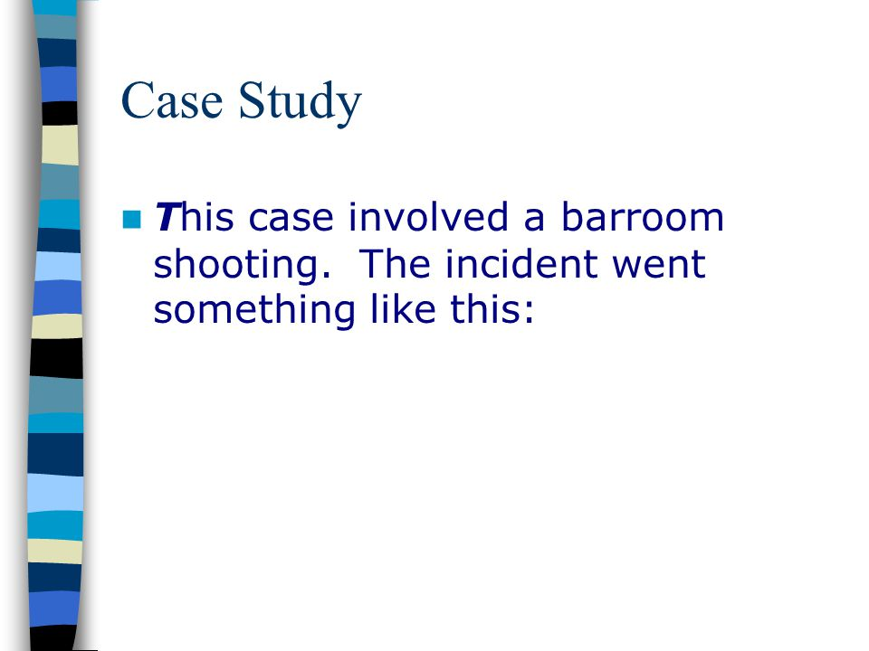 Case Study This case involved a barroom shooting. The incident went something like this: