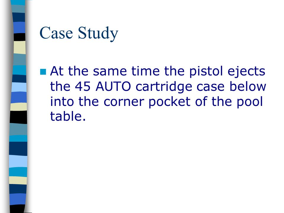 Case Study At the same time the pistol ejects the 45 AUTO cartridge case below into the corner pocket of the pool table.