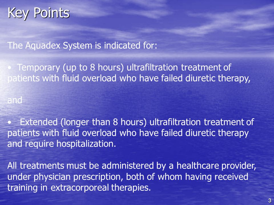 3 Key Points The Aquadex System is indicated for: Temporary (up to 8 hours) ultrafiltration treatment of patients with fluid overload who have failed diuretic therapy, and Extended (longer than 8 hours) ultrafiltration treatment of patients with fluid overload who have failed diuretic therapy and require hospitalization.