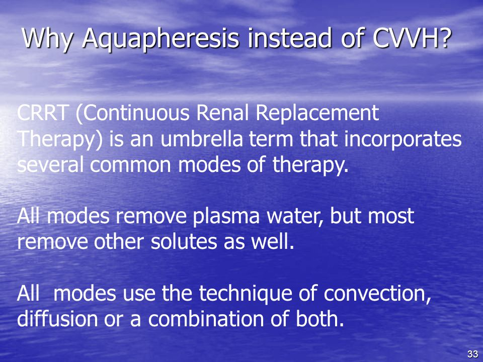 33 CRRT (Continuous Renal Replacement Therapy) is an umbrella term that incorporates several common modes of therapy.