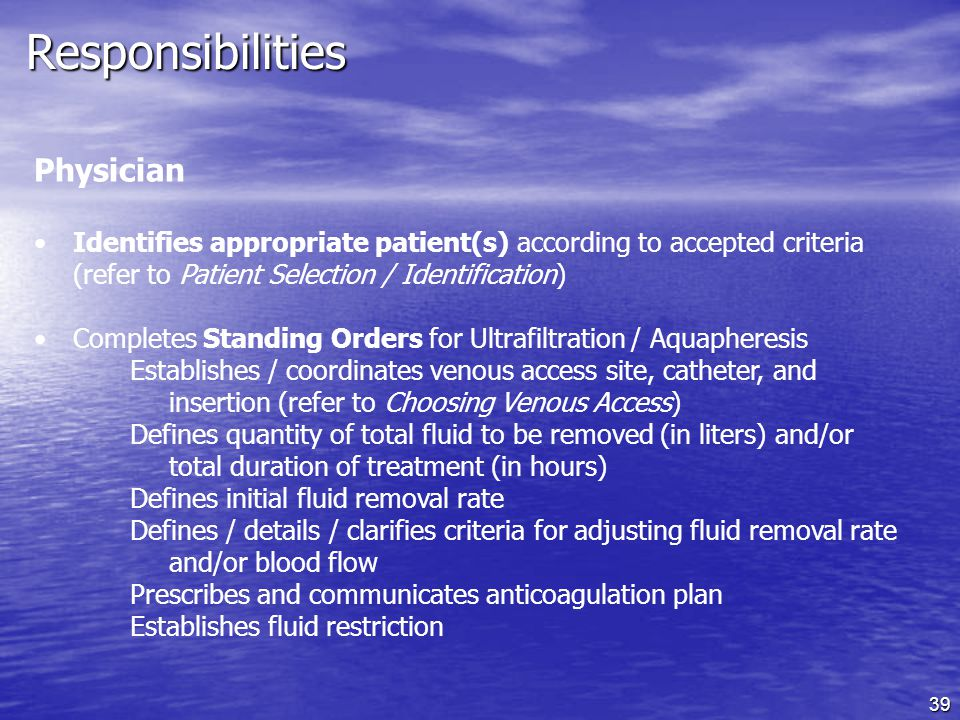 39 Responsibilities Physician Identifies appropriate patient(s) according to accepted criteria (refer to Patient Selection / Identification) Completes Standing Orders for Ultrafiltration / Aquapheresis Establishes / coordinates venous access site, catheter, and insertion (refer to Choosing Venous Access) Defines quantity of total fluid to be removed (in liters) and/or total duration of treatment (in hours) Defines initial fluid removal rate Defines / details / clarifies criteria for adjusting fluid removal rate and/or blood flow Prescribes and communicates anticoagulation plan Establishes fluid restriction