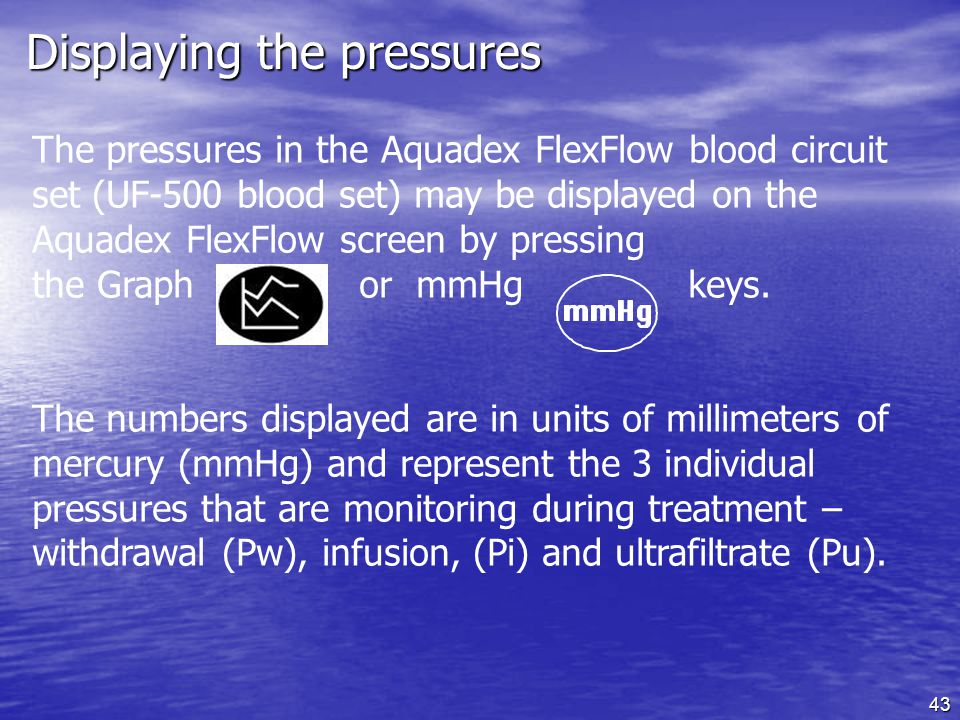 43 Displaying the pressures The pressures in the Aquadex FlexFlow blood circuit set (UF-500 blood set) may be displayed on the Aquadex FlexFlow screen by pressing the Graph or mmHg keys.