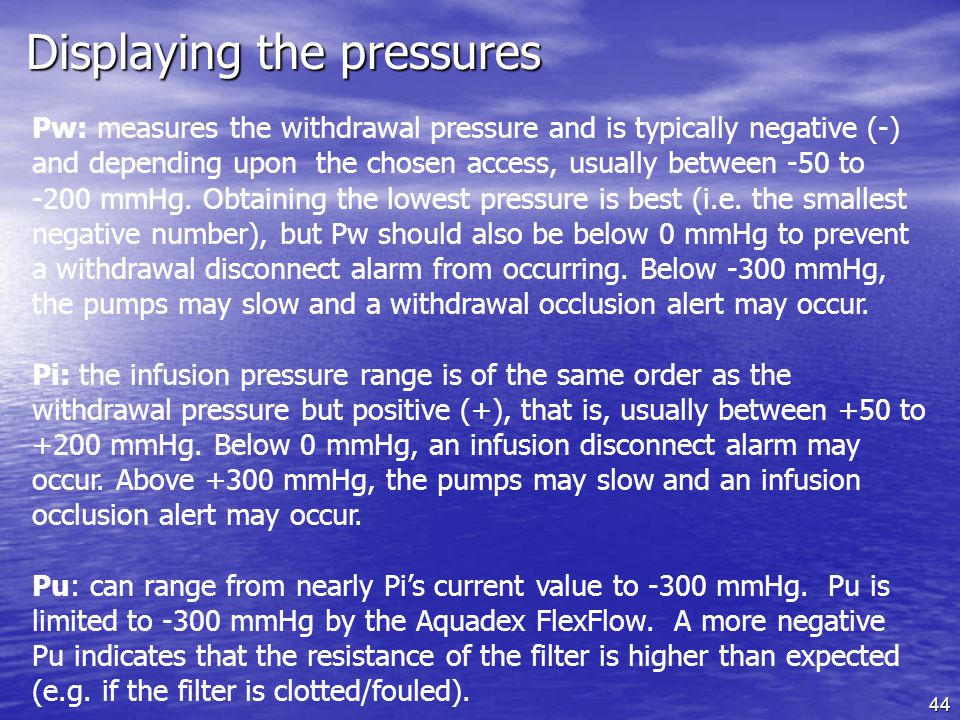 44 Displaying the pressures Pw: measures the withdrawal pressure and is typically negative (-) and depending upon the chosen access, usually between -50 to -200 mmHg.