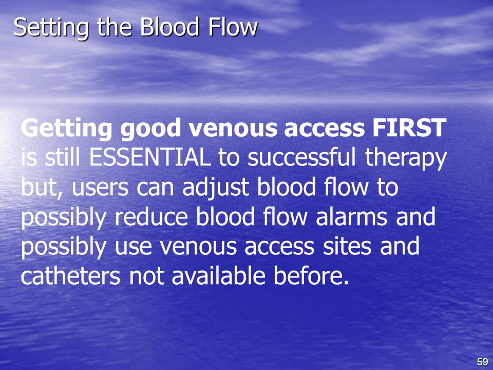 59 Setting the Blood Flow Getting good venous access FIRST is still ESSENTIAL to successful therapy but, users can adjust blood flow to possibly reduce blood flow alarms and possibly use venous access sites and catheters not available before.