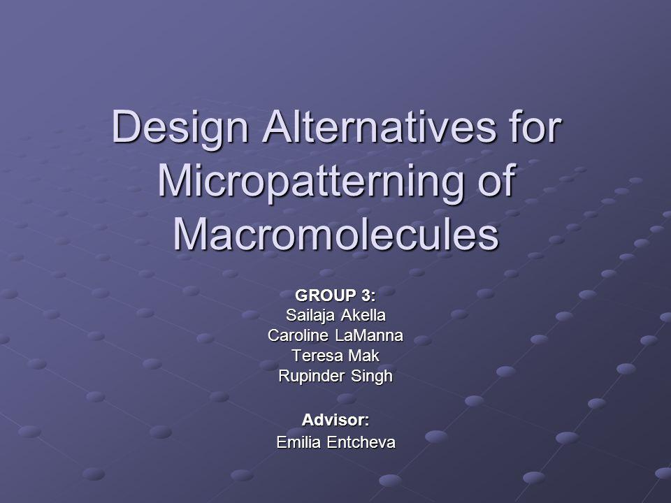 Design Alternatives for Micropatterning of Macromolecules GROUP 3: Sailaja Akella Caroline LaManna Teresa Mak Rupinder Singh Advisor: Emilia Entcheva