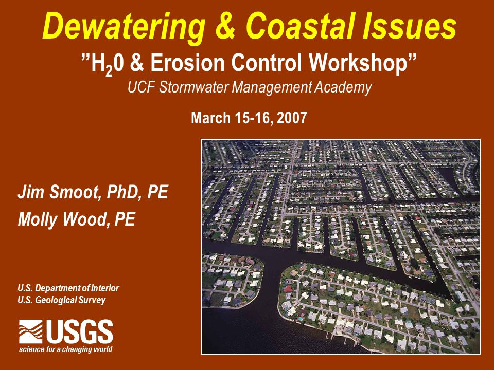 Dewatering & Coastal Issues H 2 0 & Erosion Control Workshop UCF Stormwater Management Academy March 15-16, 2007 Jim Smoot, PhD, PE Molly Wood, PE U.S.