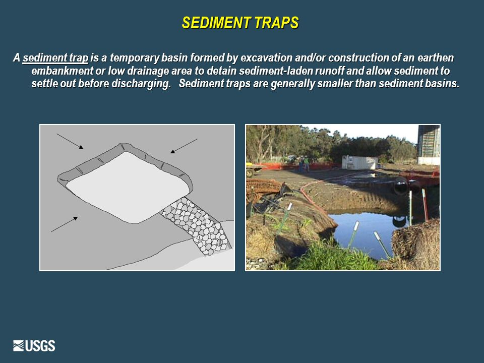 SEDIMENT TRAPS A sediment trap is a temporary basin formed by excavation and/or construction of an earthen embankment or low drainage area to detain sediment-laden runoff and allow sediment to settle out before discharging.