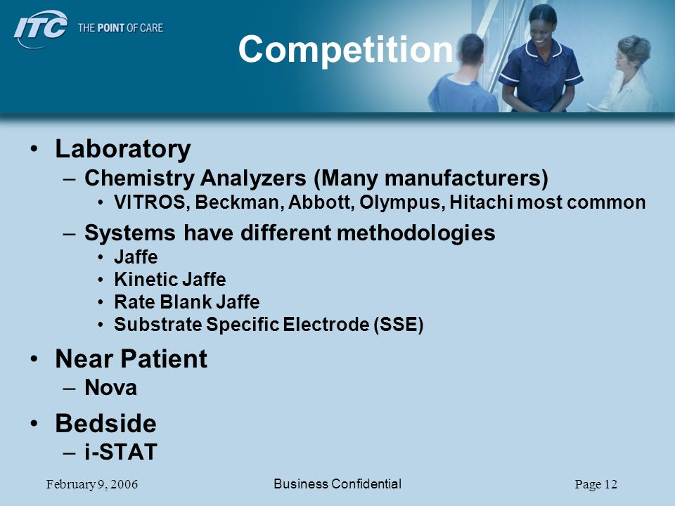 February 9, 2006Business ConfidentialPage 12 Competition Laboratory –Chemistry Analyzers (Many manufacturers) VITROS, Beckman, Abbott, Olympus, Hitachi most common –Systems have different methodologies Jaffe Kinetic Jaffe Rate Blank Jaffe Substrate Specific Electrode (SSE) Near Patient –Nova Bedside –i-STAT