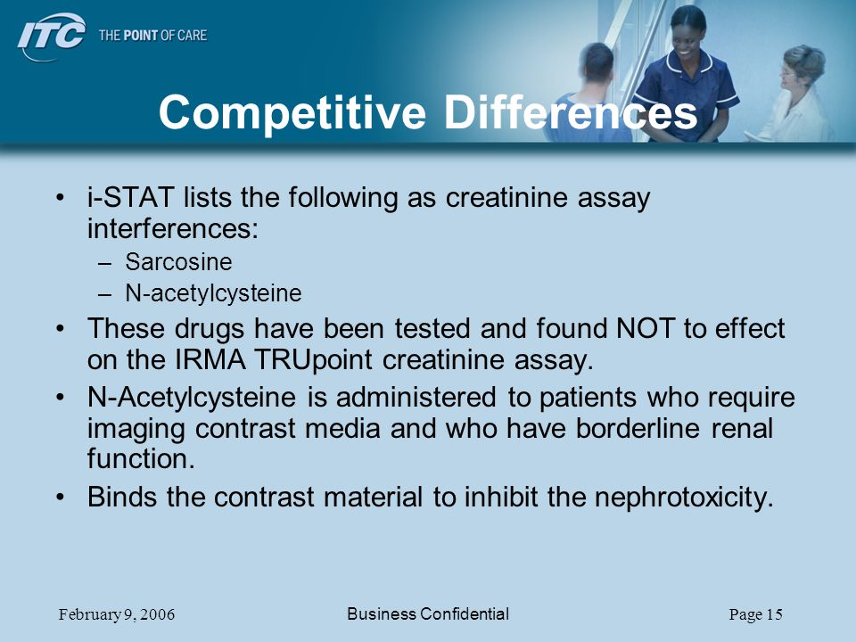 February 9, 2006Business ConfidentialPage 15 Competitive Differences i-STAT lists the following as creatinine assay interferences: –Sarcosine –N-acetylcysteine These drugs have been tested and found NOT to effect on the IRMA TRUpoint creatinine assay.